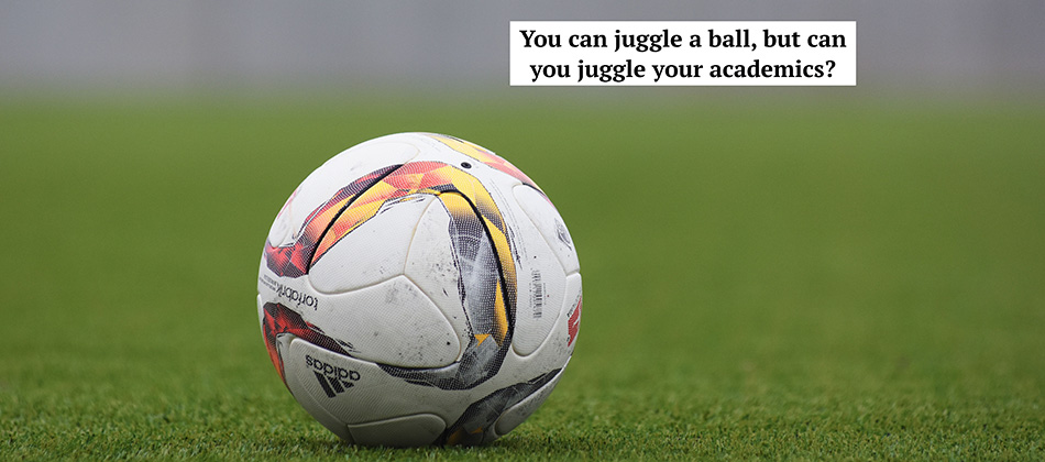 Can you juggle a ball, but can you juggle your academics?