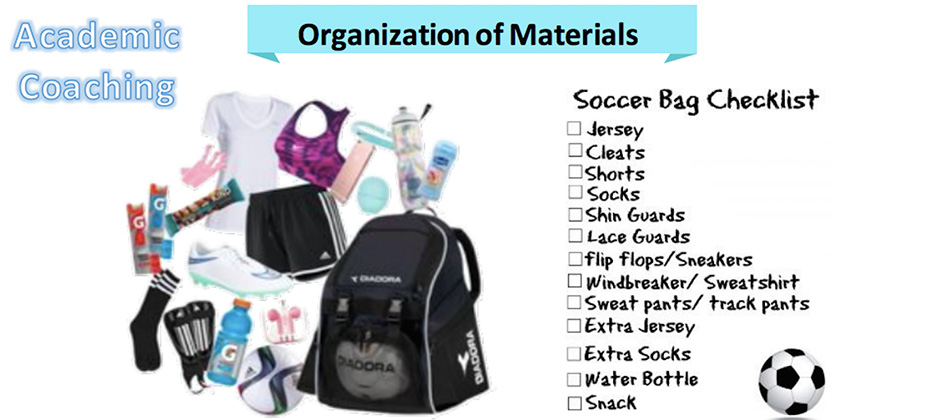 Organization of Materials - Soccer Bag Checklist - Jersey, cleats, shorts, socks, shin guards, lace guards, flip flops/sneakers, windbreaker/sweatshirt, sweatpants/track pants, extra jersey, extra socks, water bottle, snack