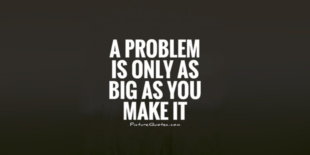 The problem is only as big as you make it